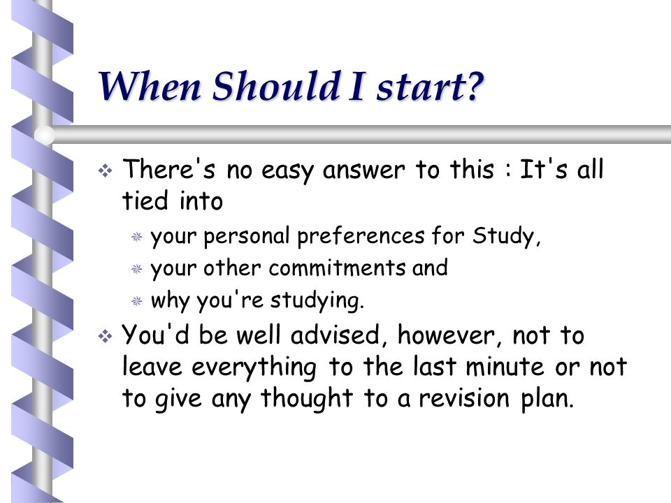When Should I start There s no easy answer to this : It s all tied into. your personal preferences for Study,