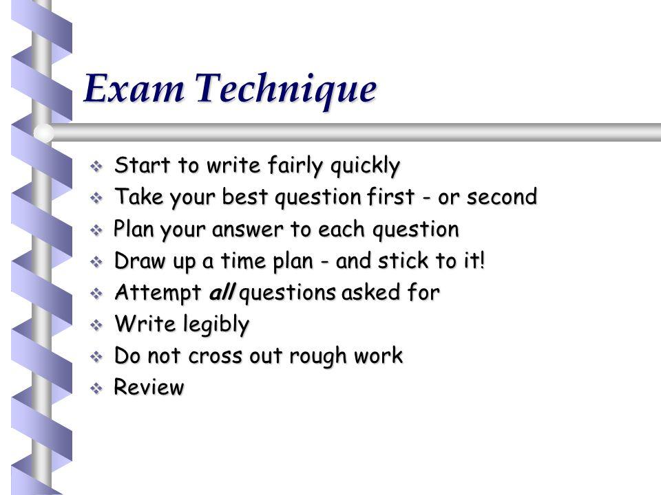 Exam Technique Start to write fairly quickly