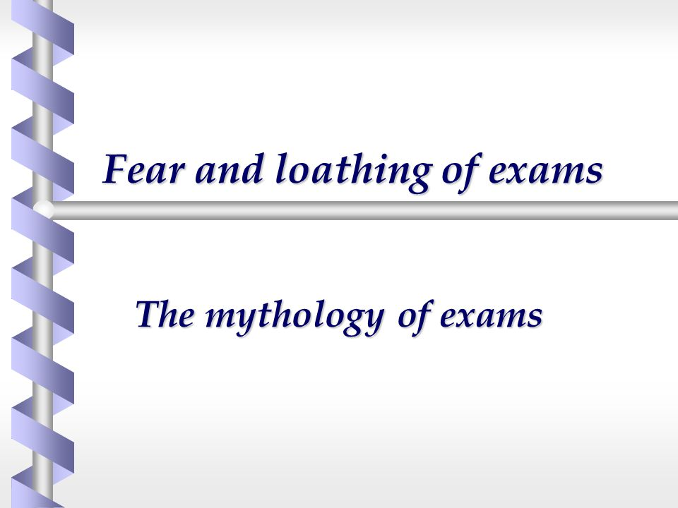 Fear and loathing of exams
