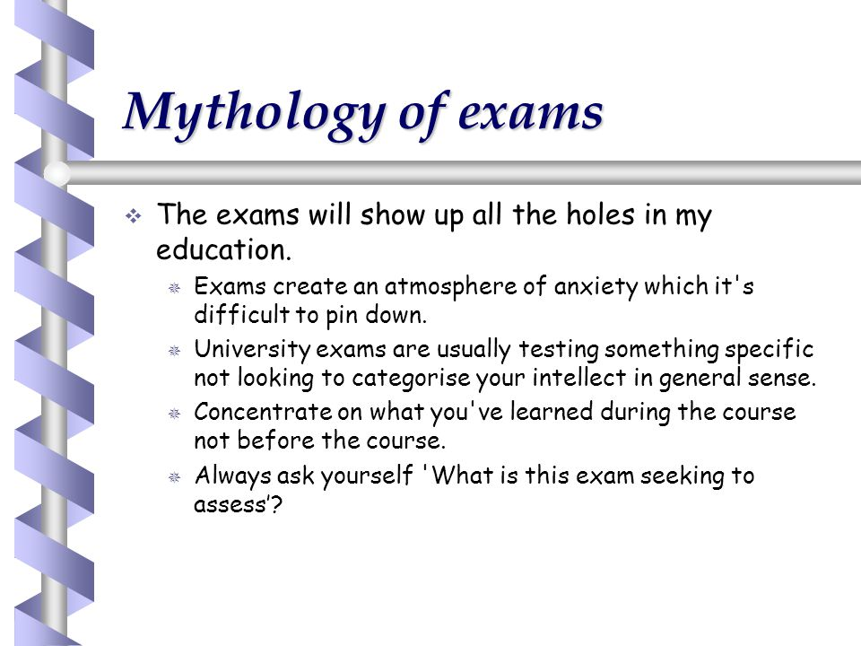 Mythology of exams The exams will show up all the holes in my education. Exams create an atmosphere of anxiety which it s difficult to pin down.