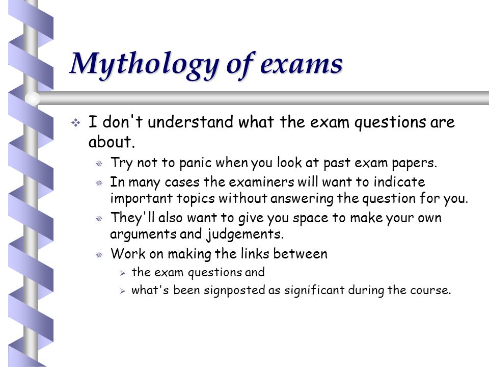 Mythology of exams I don t understand what the exam questions are about. Try not to panic when you look at past exam papers.