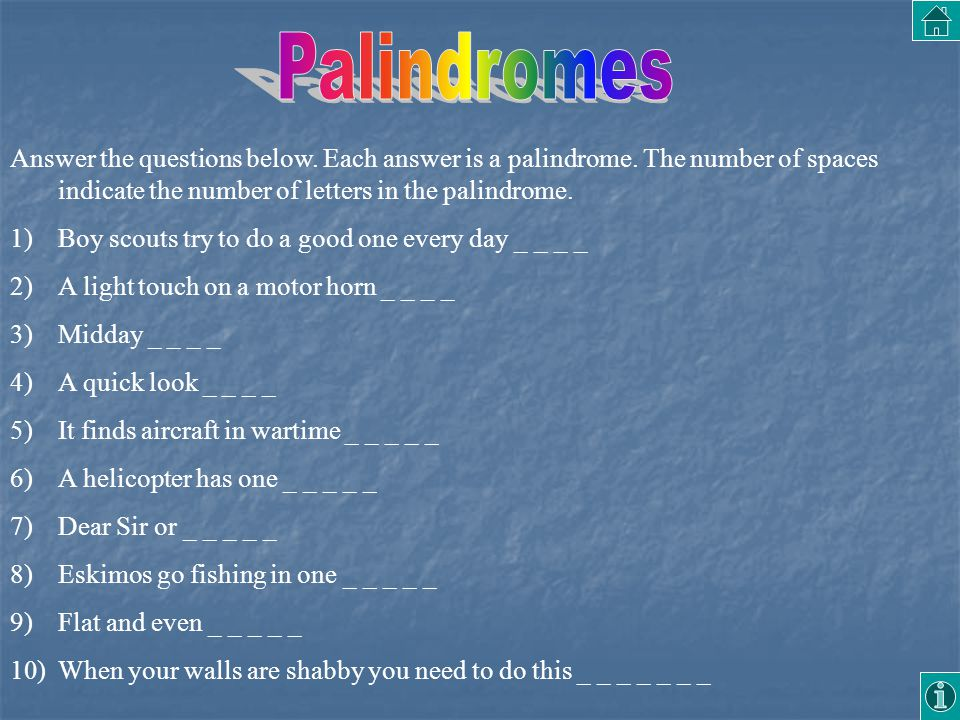 Palindromes Answer the questions below. Each answer is a palindrome. The number of spaces indicate the number of letters in the palindrome.