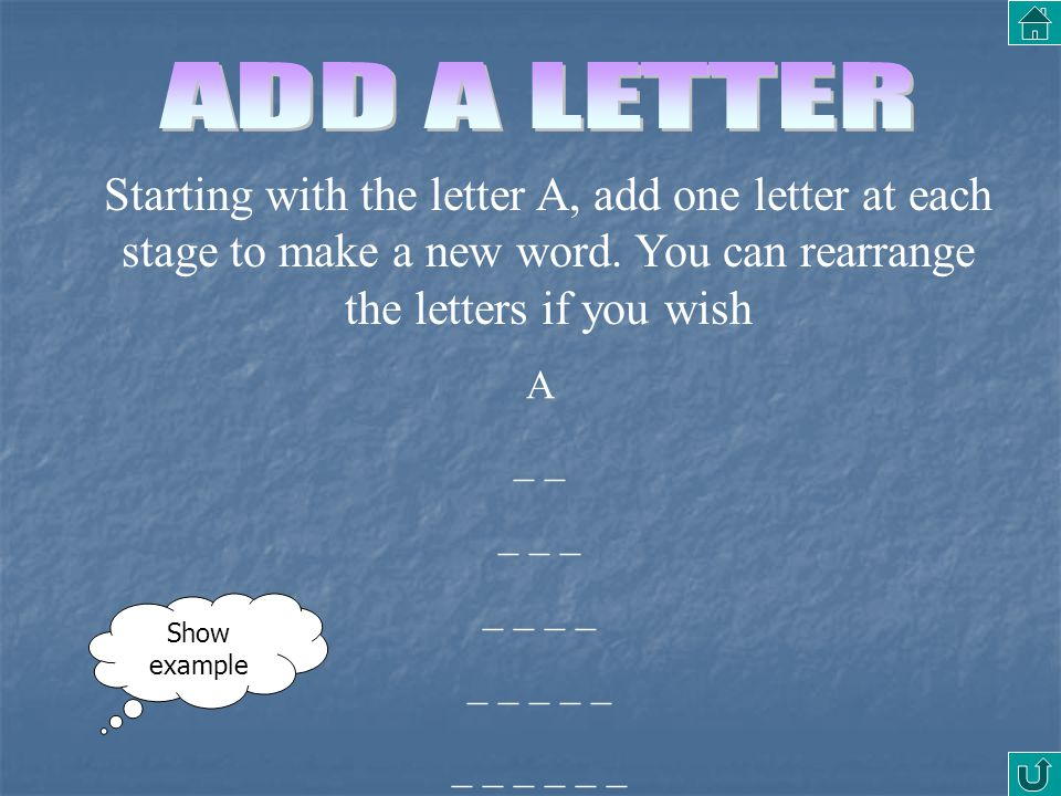 ADD A LETTER Starting with the letter A, add one letter at each stage to make a new word. You can rearrange the letters if you wish.