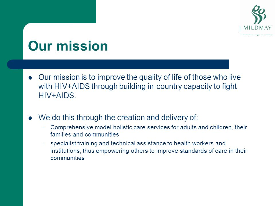 Our mission Our mission is to improve the quality of life of those who live with HIV+AIDS through building in-country capacity to fight HIV+AIDS.