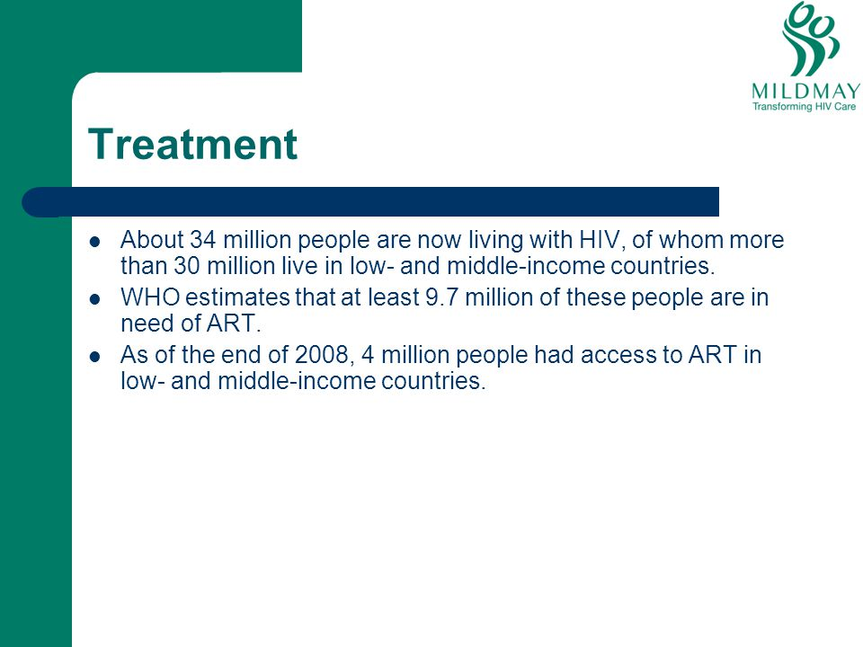 Treatment About 34 million people are now living with HIV, of whom more than 30 million live in low- and middle-income countries.