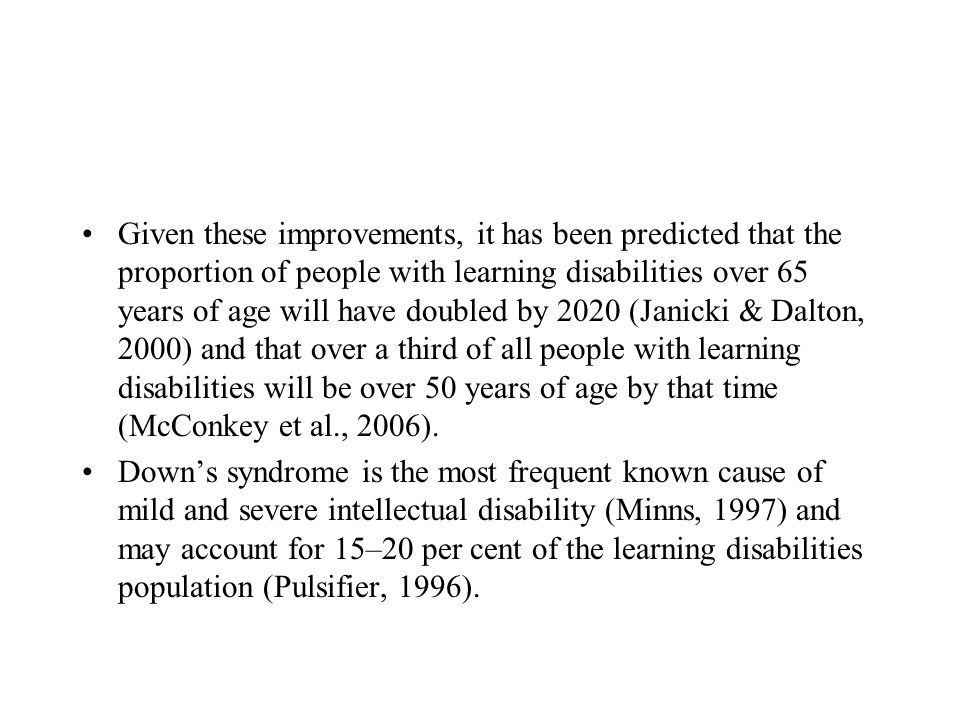 Given these improvements, it has been predicted that the proportion of people with learning disabilities over 65 years of age will have doubled by 2020 (Janicki & Dalton, 2000) and that over a third of all people with learning disabilities will be over 50 years of age by that time (McConkey et al., 2006).