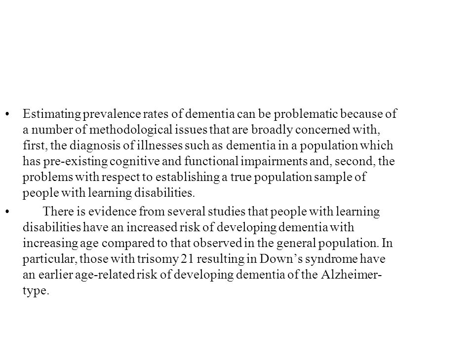 Estimating prevalence rates of dementia can be problematic because of a number of methodological issues that are broadly concerned with, first, the diagnosis of illnesses such as dementia in a population which has pre-existing cognitive and functional impairments and, second, the problems with respect to establishing a true population sample of people with learning disabilities.