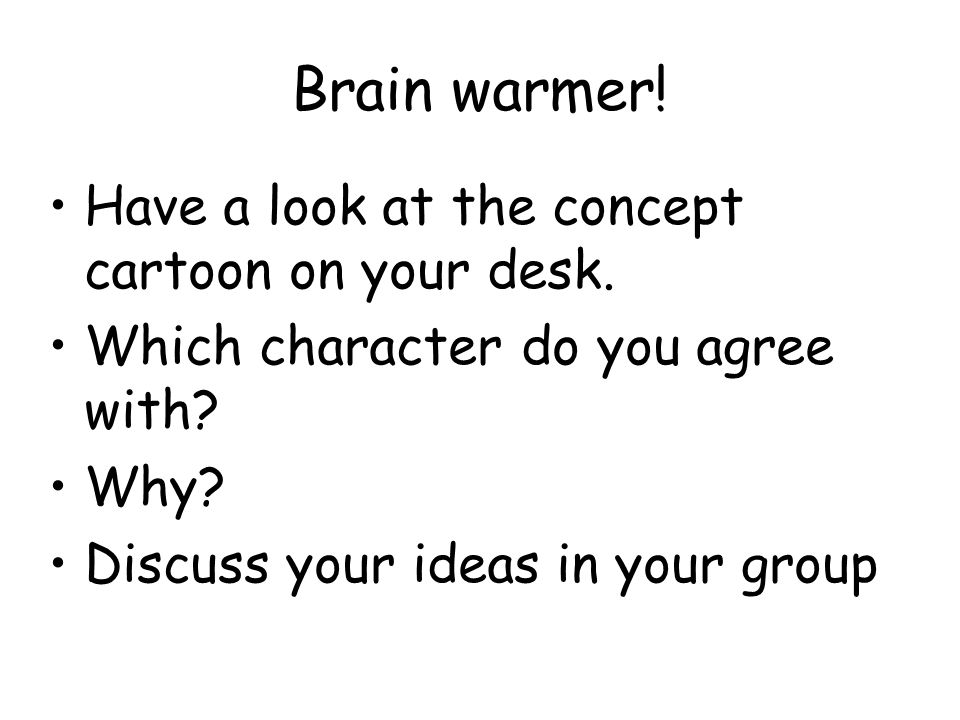 Brain warmer! Have a look at the concept cartoon on your desk.