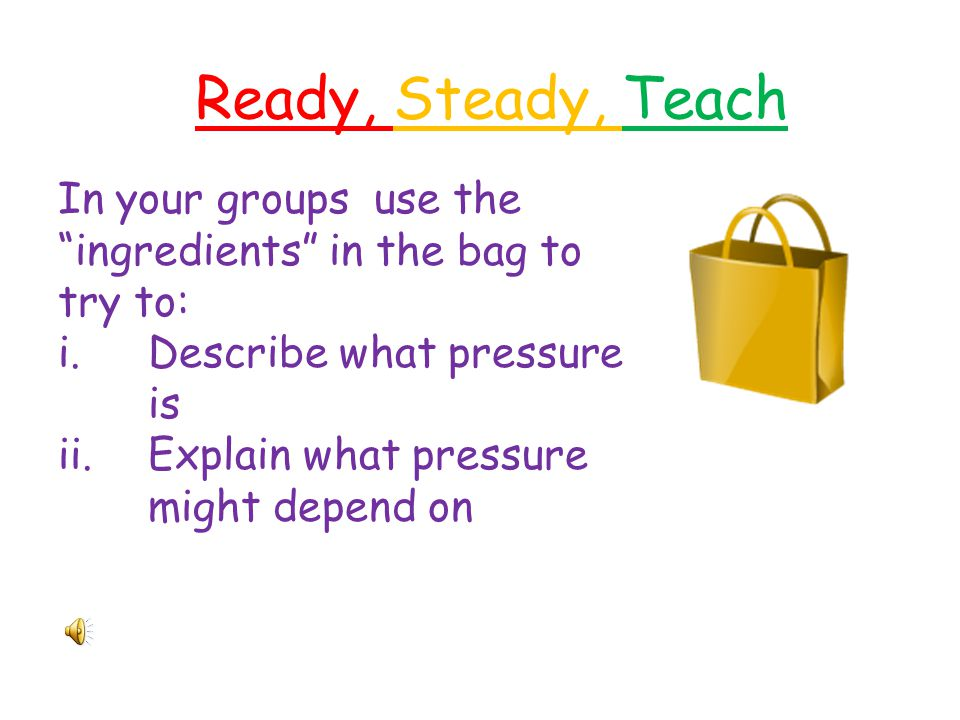 Ready, Steady, Teach In your groups use the ingredients in the bag to try to: Describe what pressure is.