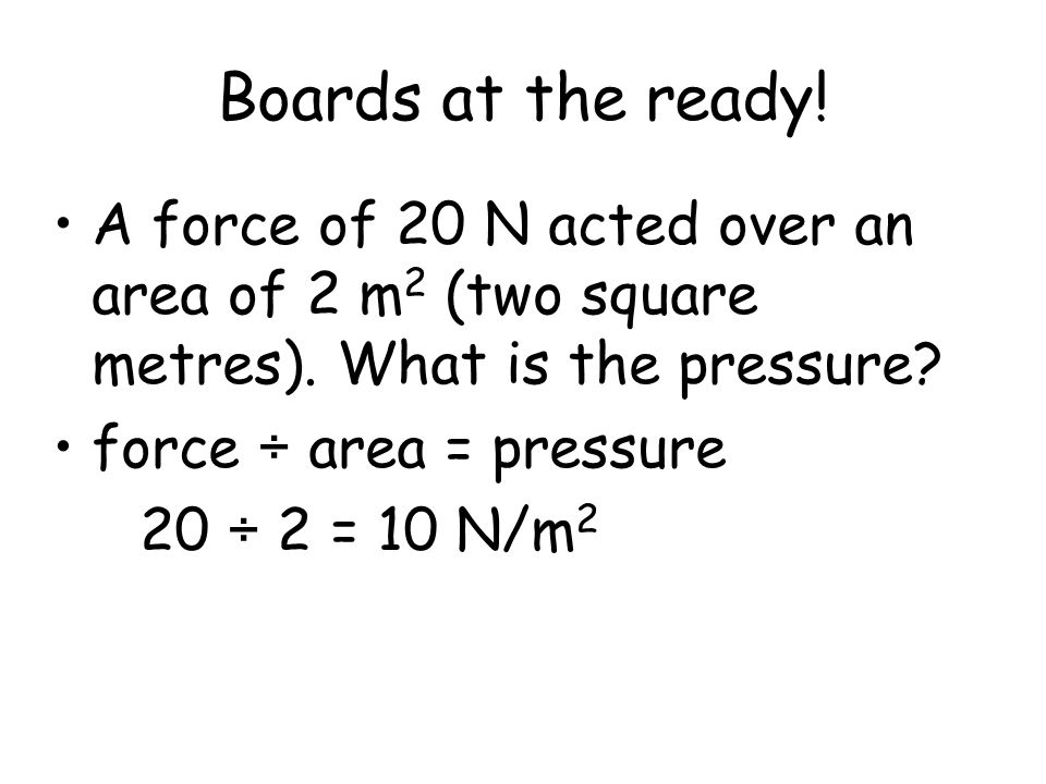 Boards at the ready! A force of 20 N acted over an area of 2 m2 (two square metres). What is the pressure