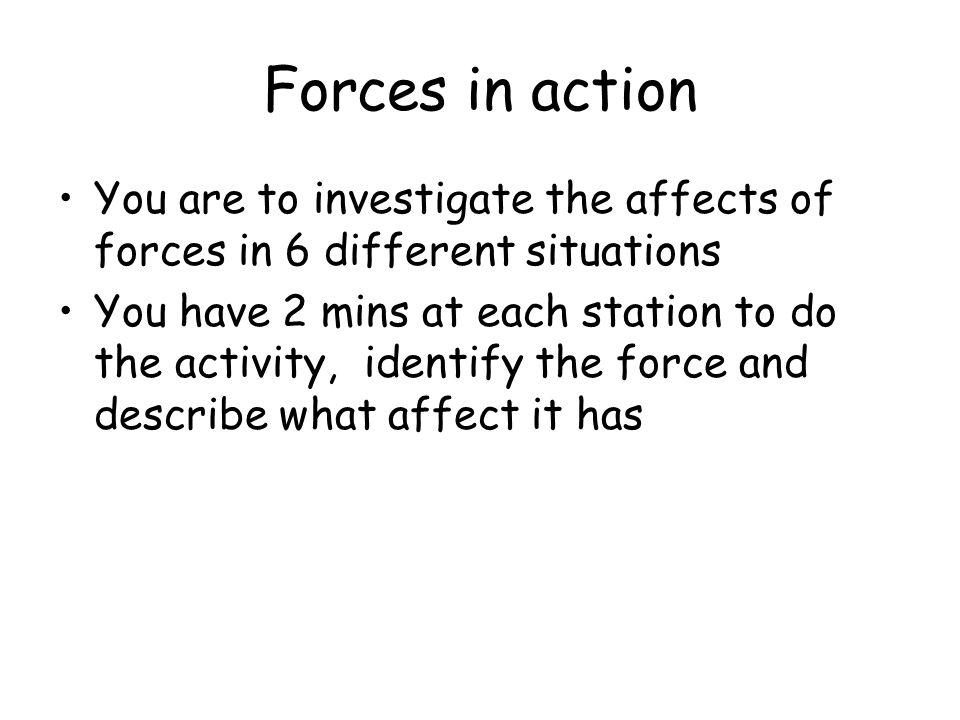 Forces in action You are to investigate the affects of forces in 6 different situations.