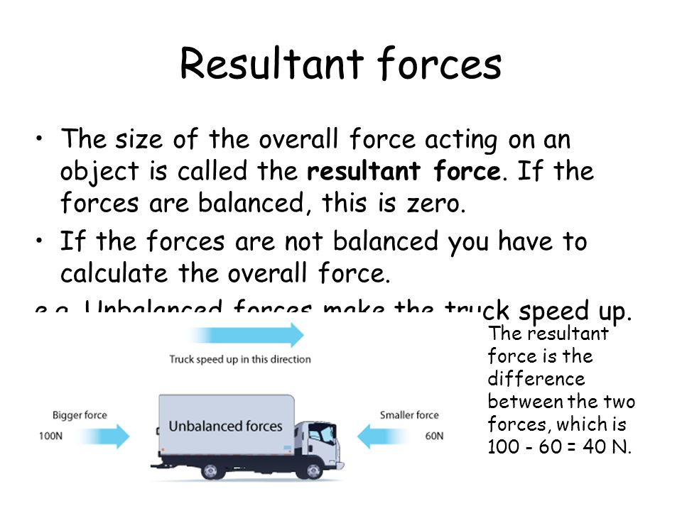 Resultant forces The size of the overall force acting on an object is called the resultant force. If the forces are balanced, this is zero.