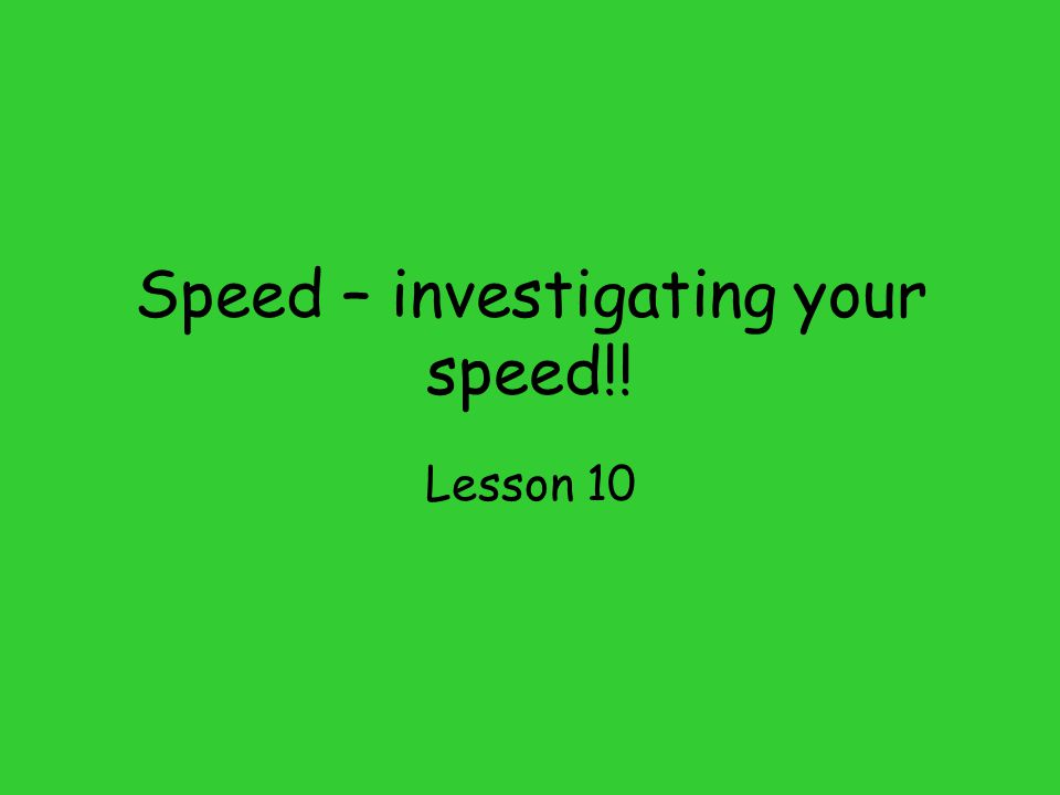 Speed – investigating your speed!!