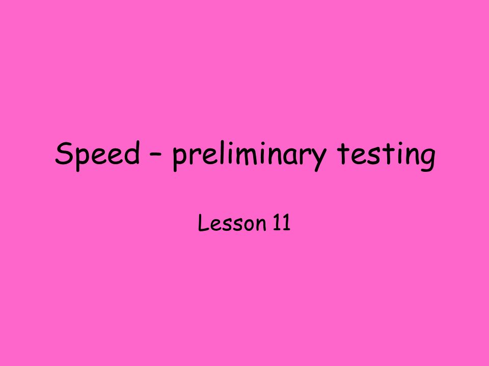 Speed – preliminary testing