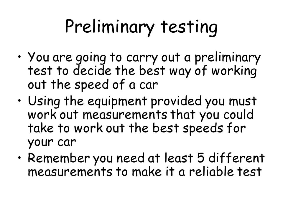 Preliminary testing You are going to carry out a preliminary test to decide the best way of working out the speed of a car.