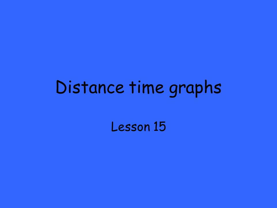 Distance time graphs Lesson 15