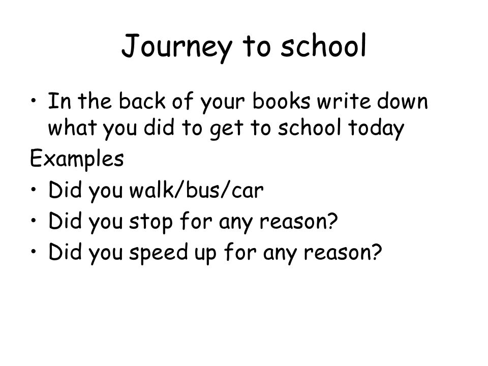 Journey to school In the back of your books write down what you did to get to school today. Examples.