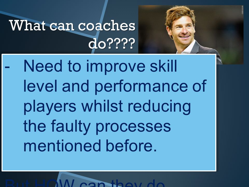 What can coaches do Need to improve skill level and performance of players whilst reducing the faulty processes mentioned before.