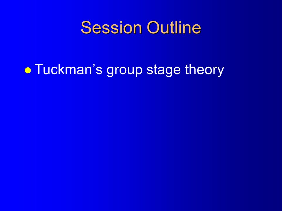 Session Outline Tuckman's group stage theory