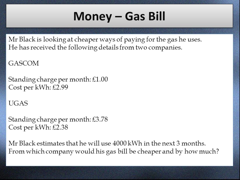Money – Gas Bill Mr Black is looking at cheaper ways of paying for the gas he uses. He has received the following details from two companies.