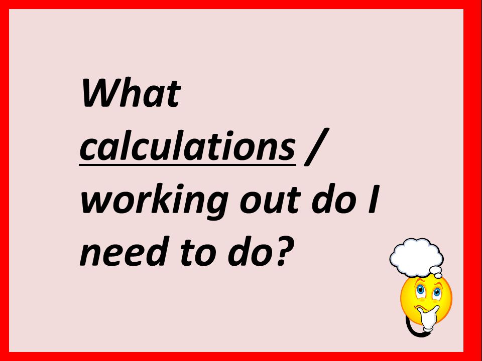What calculations / working out do I need to do