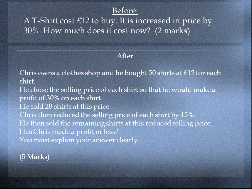 Before: A T-Shirt cost £12 to buy. It is increased in price by 30%. How much does it cost now (2 marks)