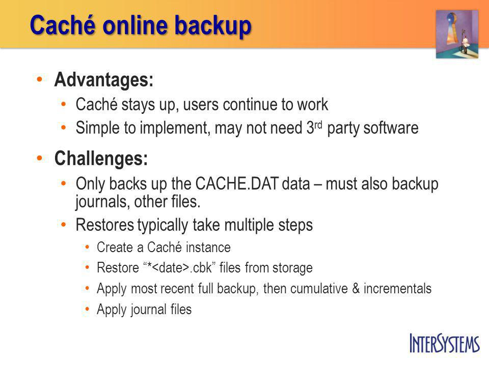 Caché online backup Advantages: Challenges: