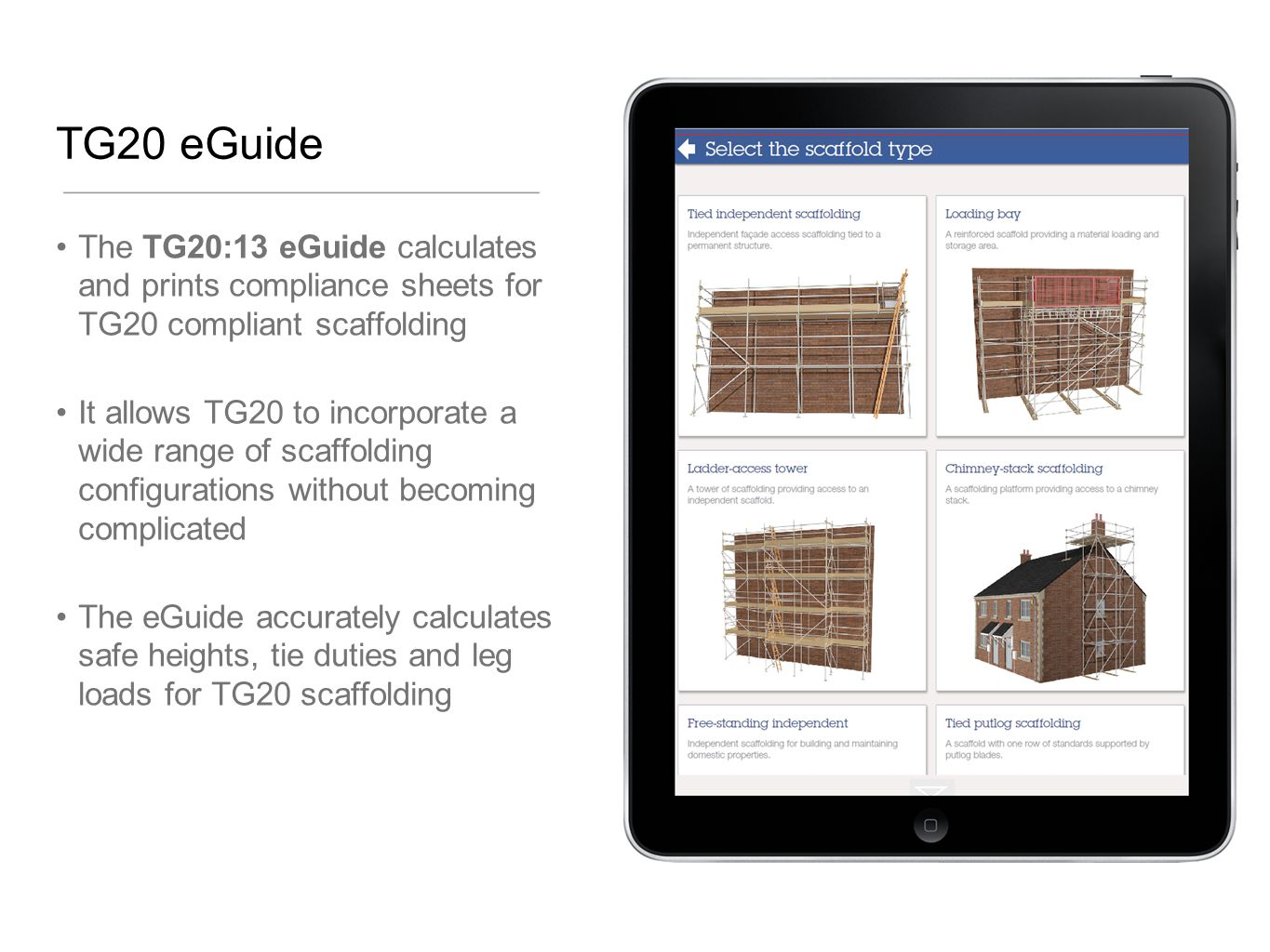 TG20 eGuide The TG20:13 eGuide calculates and prints compliance sheets for TG20 compliant scaffolding.
