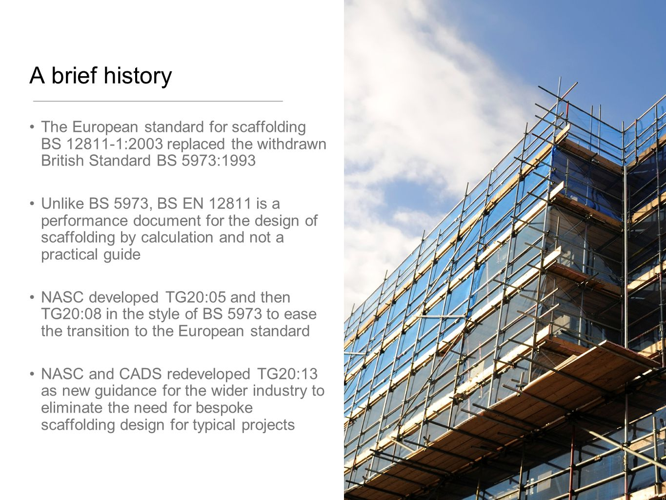 A brief history The European standard for scaffolding BS 12811-1:2003 replaced the withdrawn British Standard BS 5973:1993.