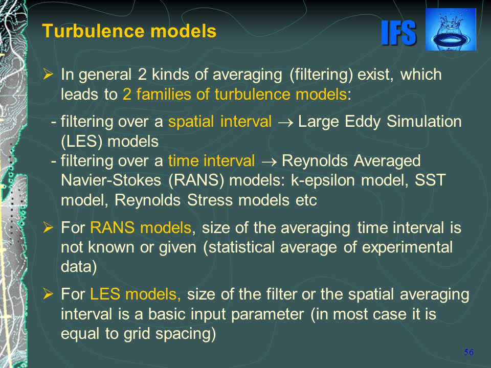 Turbulence models In general 2 kinds of averaging (filtering) exist, which leads to 2 families of turbulence models: