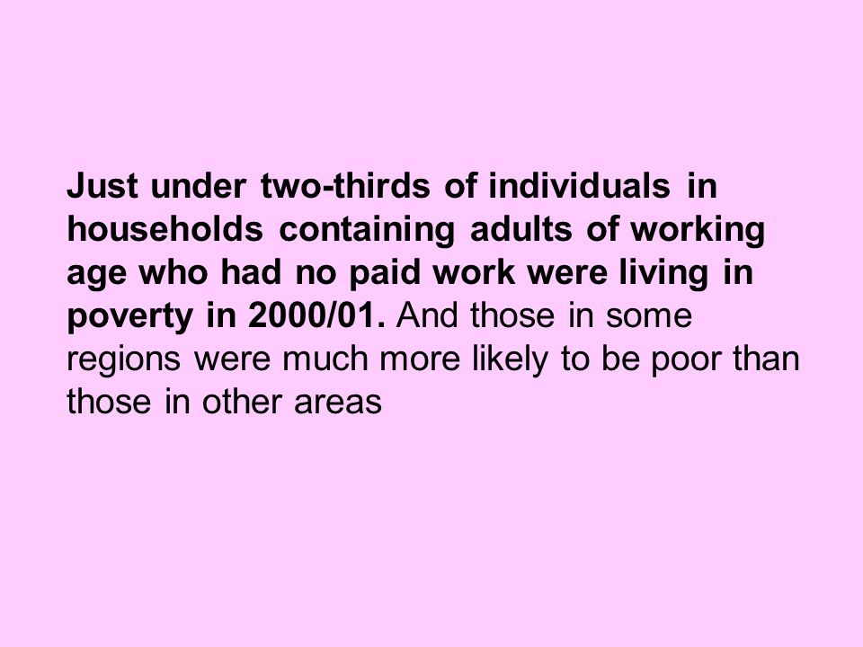 Just under two-thirds of individuals in households containing adults of working age who had no paid work were living in poverty in 2000/01.