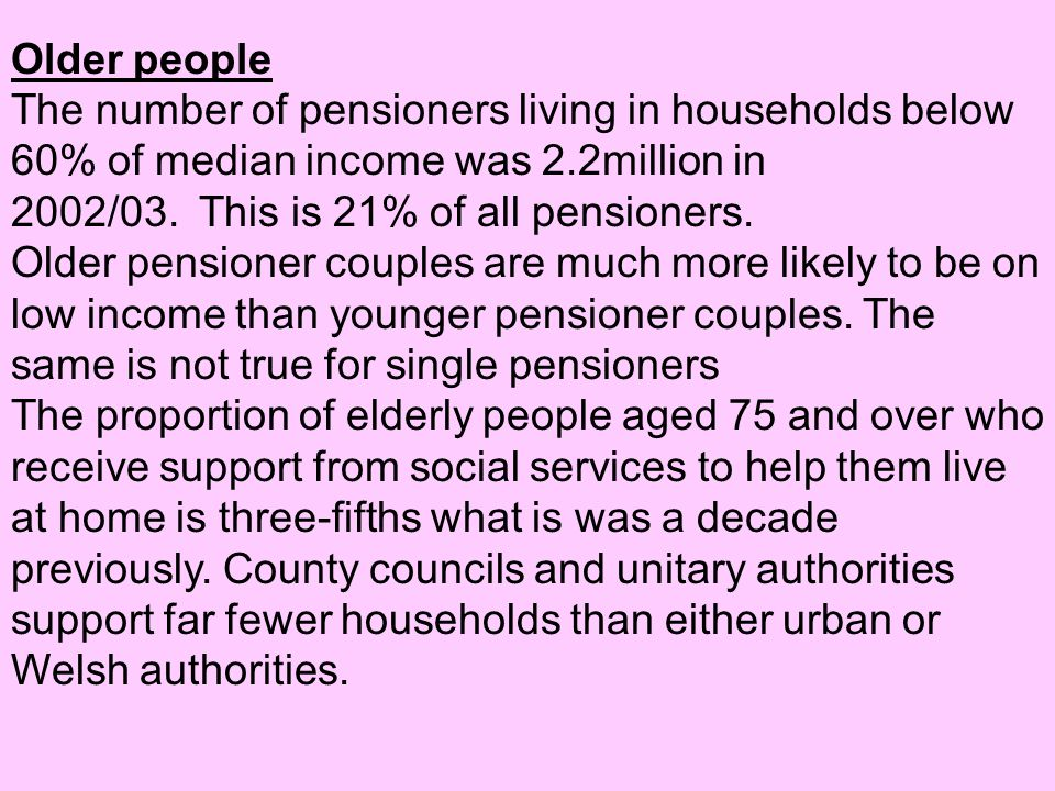 Older people The number of pensioners living in households below 60% of median income was 2.2million in 2002/03. This is 21% of all pensioners.