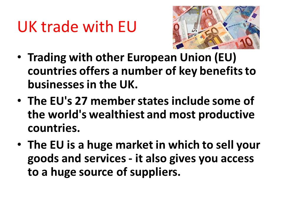 UK trade with EU Trading with other European Union (EU) countries offers a number of key benefits to businesses in the UK.