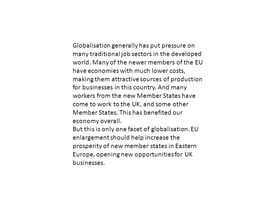 Globalisation generally has put pressure on many traditional job sectors in the developed world. Many of the newer members of the EU have economies with much lower costs, making them attractive sources of production for businesses in this country. And many workers from the new Member States have come to work to the UK, and some other Member States. This has benefited our economy overall.