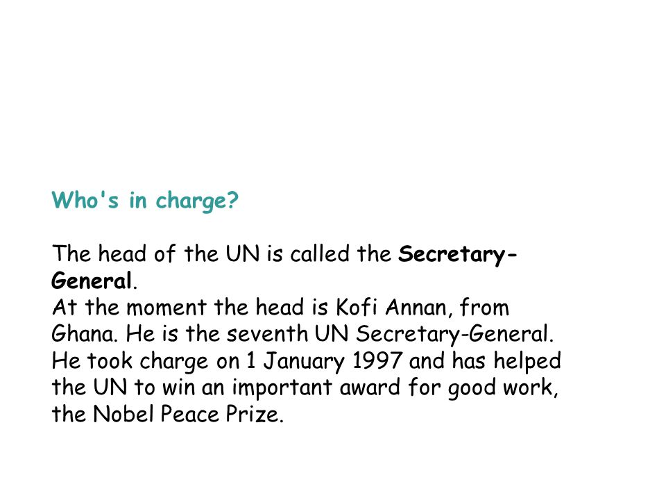 Who s in charge The head of the UN is called the Secretary-General.