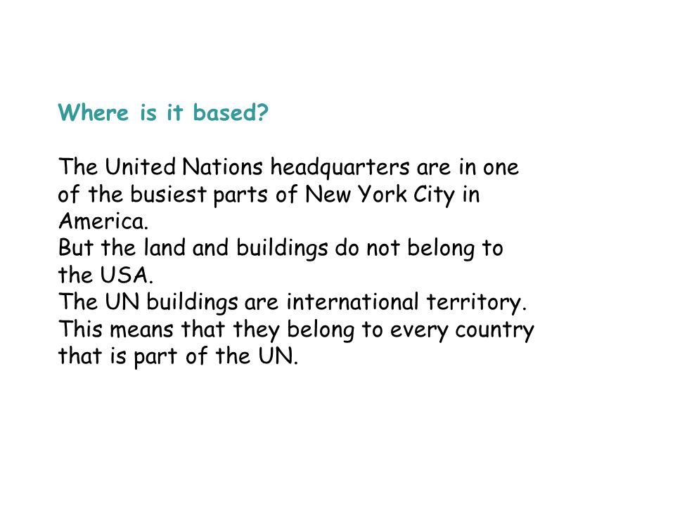 Where is it based The United Nations headquarters are in one of the busiest parts of New York City in America.