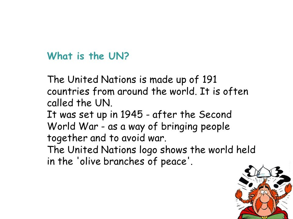 What is the UN The United Nations is made up of 191 countries from around the world. It is often called the UN.