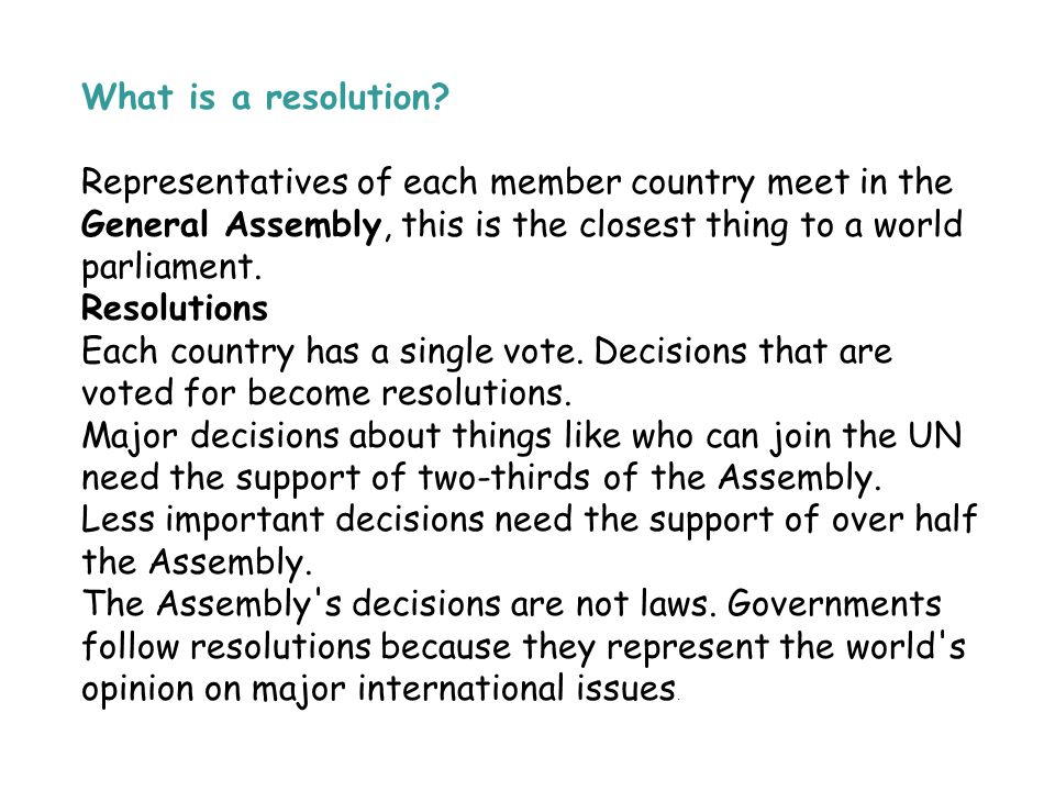 What is a resolution Representatives of each member country meet in the General Assembly, this is the closest thing to a world parliament.