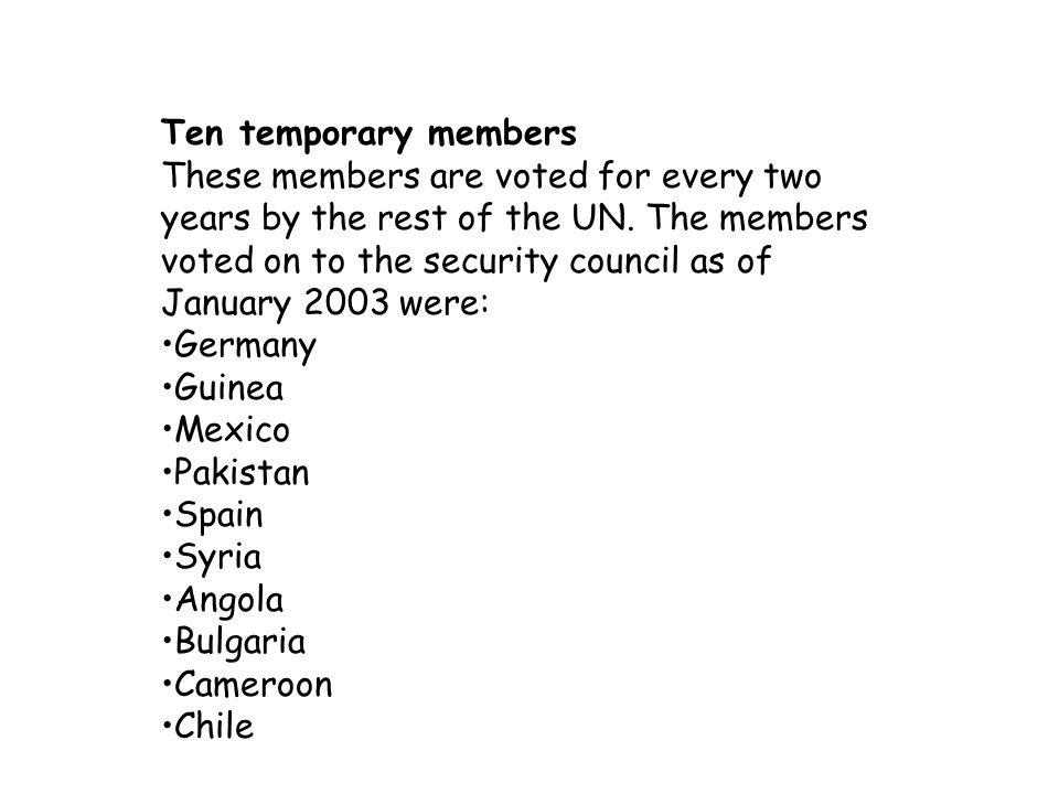 Ten temporary members These members are voted for every two years by the rest of the UN. The members voted on to the security council as of January 2003 were: