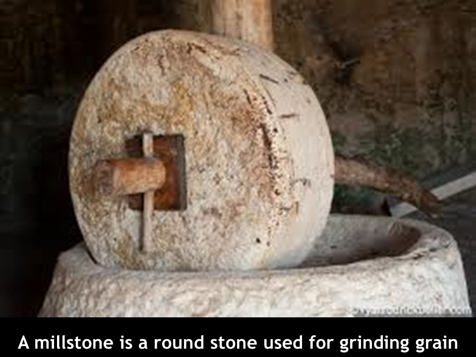 A millstone is a round stone used for grinding grain