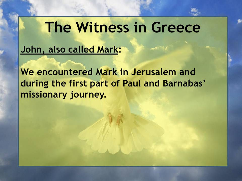 The Witness in Greece John, also called Mark: We encountered Mark in Jerusalem and during the first part of Paul and Barnabas' missionary journey.