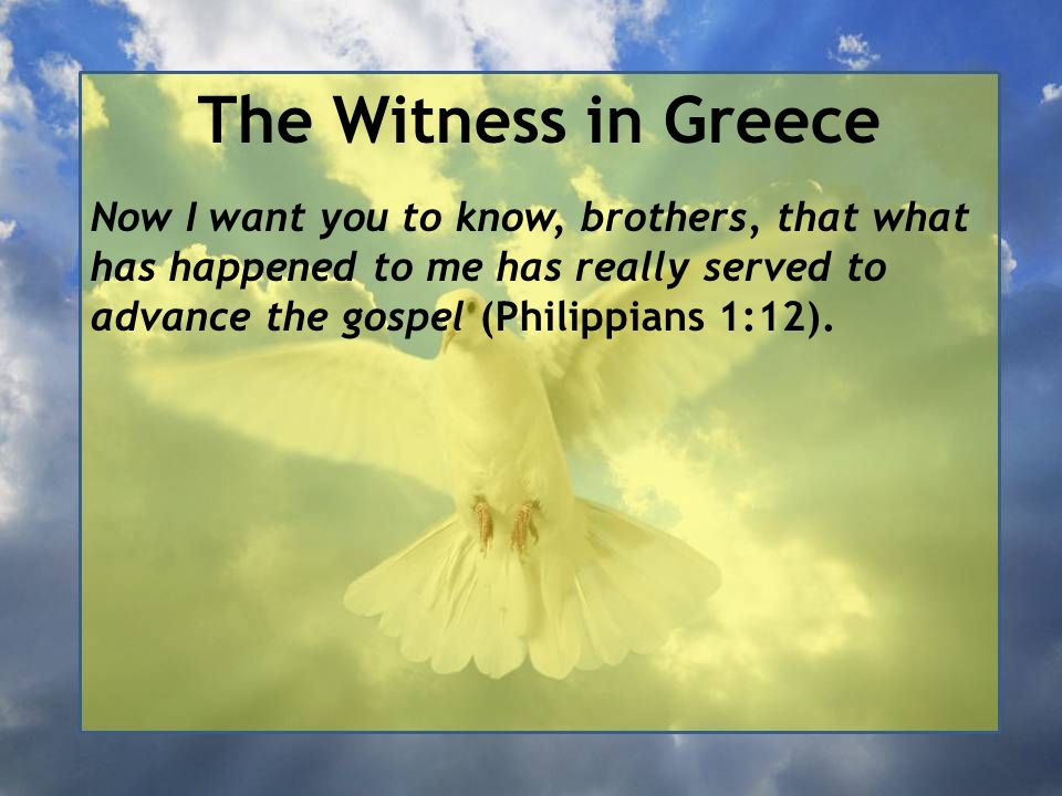The Witness in Greece Now I want you to know, brothers, that what has happened to me has really served to advance the gospel (Philippians 1:12).