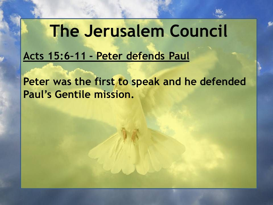 The Jerusalem Council Acts 15:6–11 - Peter defends Paul Peter was the first to speak and he defended Paul's Gentile mission.