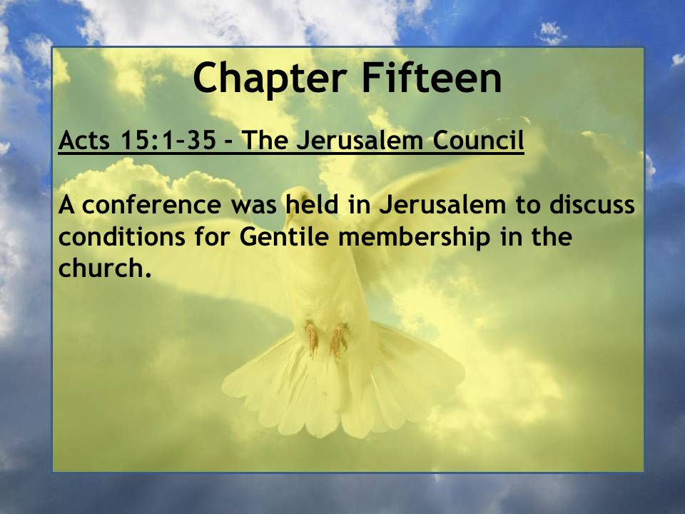 Chapter Fifteen Acts 15:1–35 - The Jerusalem Council A conference was held in Jerusalem to discuss conditions for Gentile membership in the church.
