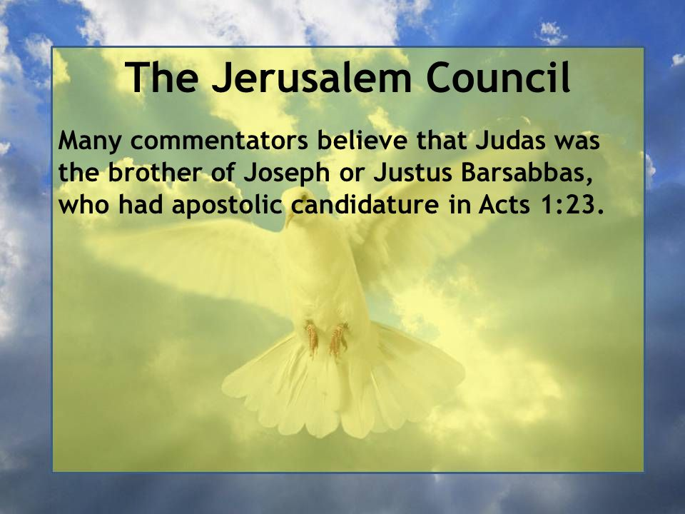 The Jerusalem Council Many commentators believe that Judas was the brother of Joseph or Justus Barsabbas, who had apostolic candidature in Acts 1:23.
