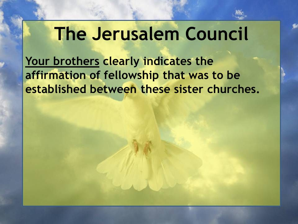 The Jerusalem Council Your brothers clearly indicates the affirmation of fellowship that was to be established between these sister churches.