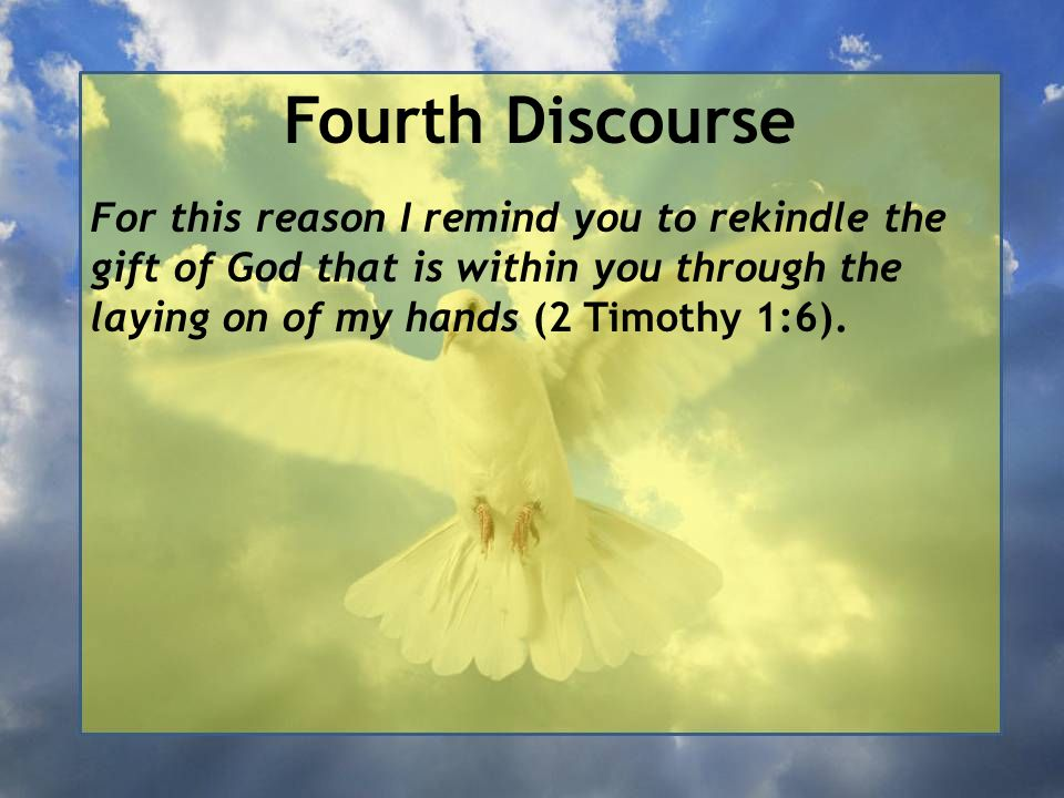 Fourth Discourse For this reason I remind you to rekindle the gift of God that is within you through the laying on of my hands (2 Timothy 1:6).