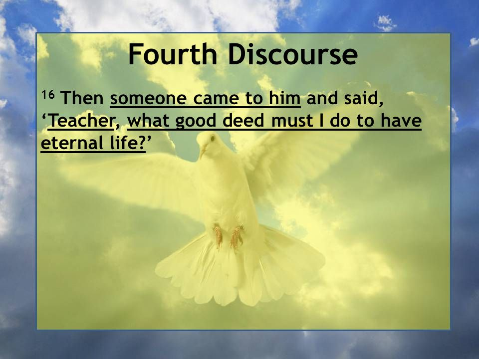 Fourth Discourse 16 Then someone came to him and said, 'Teacher, what good deed must I do to have eternal life '