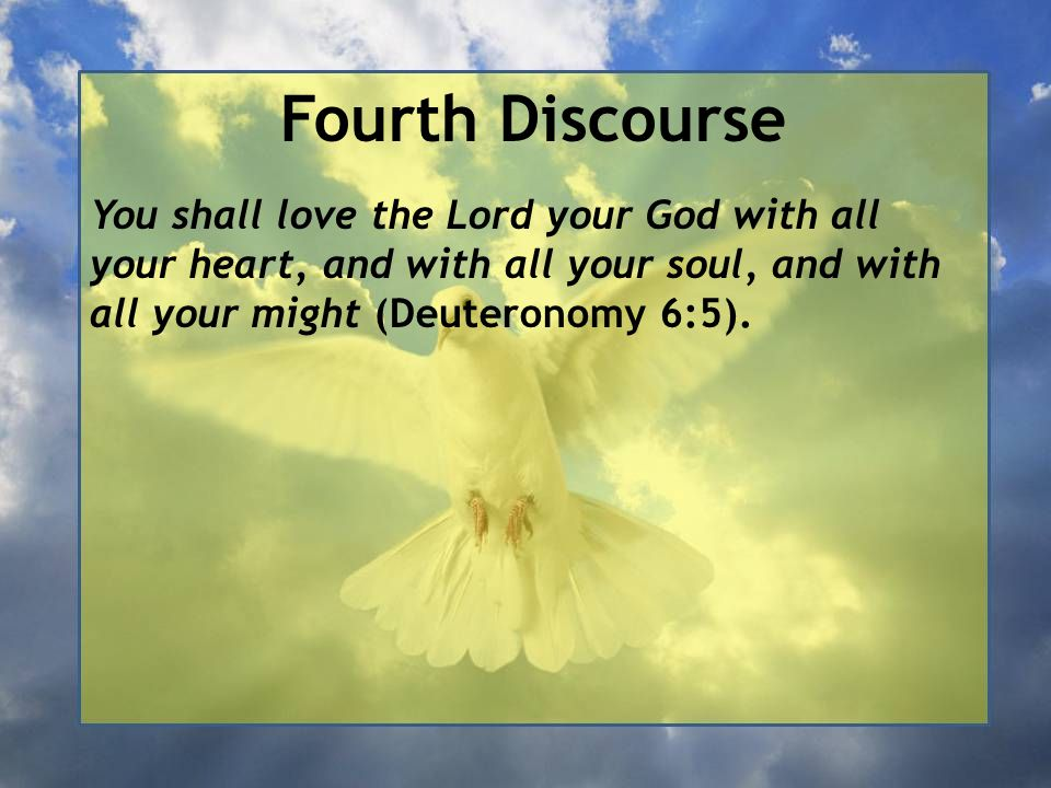 Fourth Discourse You shall love the Lord your God with all your heart, and with all your soul, and with all your might (Deuteronomy 6:5).