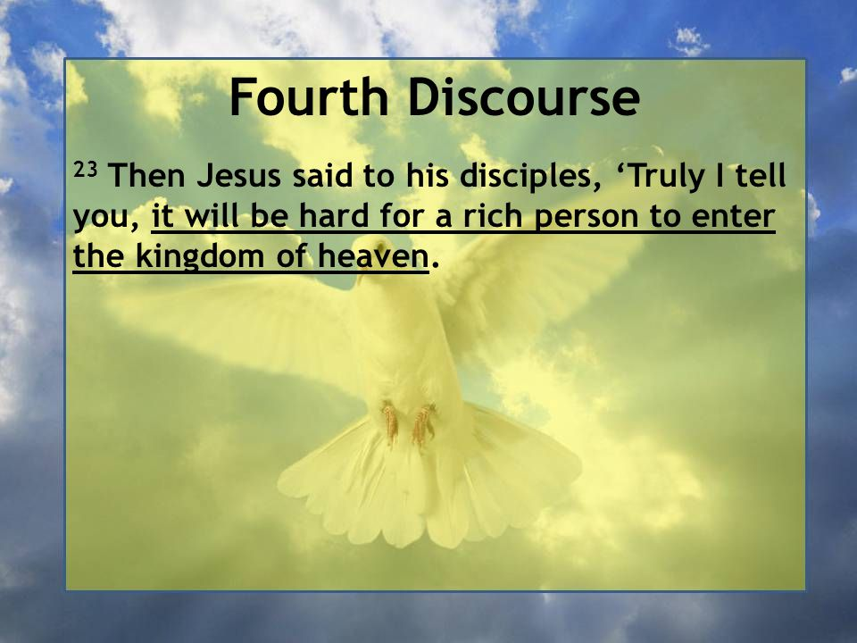 Fourth Discourse 23 Then Jesus said to his disciples, 'Truly I tell you, it will be hard for a rich person to enter the kingdom of heaven.